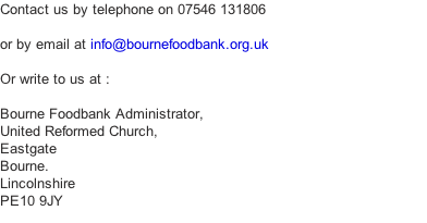 Contact us by telephone on 07546 131806  or by email at info@bournefoodbank.org.uk  Or write to us at :  Bourne Foodbank Administrator, United Reformed Church, Eastgate Bourne. Lincolnshire PE10 9JY